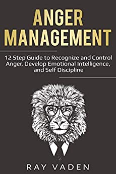 Anger Management - 12 Step Guide to Recognize and Control Anger, Develop Emotional Intelligence, and Self Discipline