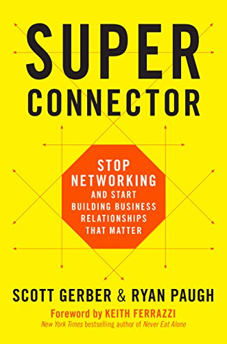 Super connector: Stop Networking and Start Building Business Relationships that Matter