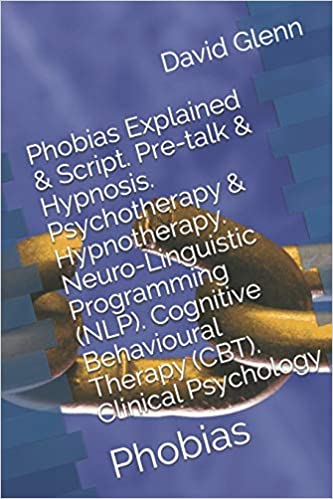 Phobias Explained and Script. Pre-talk and Hypnosis. Psychotherapy and Hypnotherapy. Neuro-Linguistic Programming (NLP). Cognitive Behavioural Therapy (CBT). Psychology: Phobias